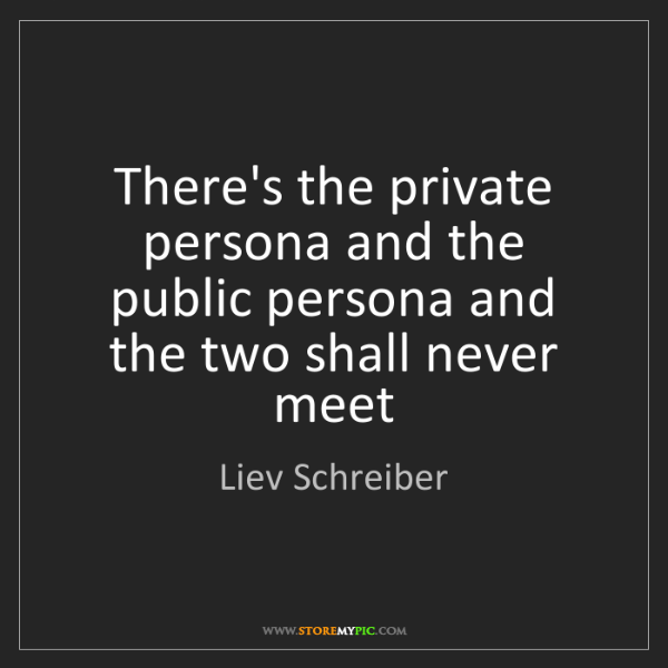 Liev Schreiber: There's the private persona and the public persona and...