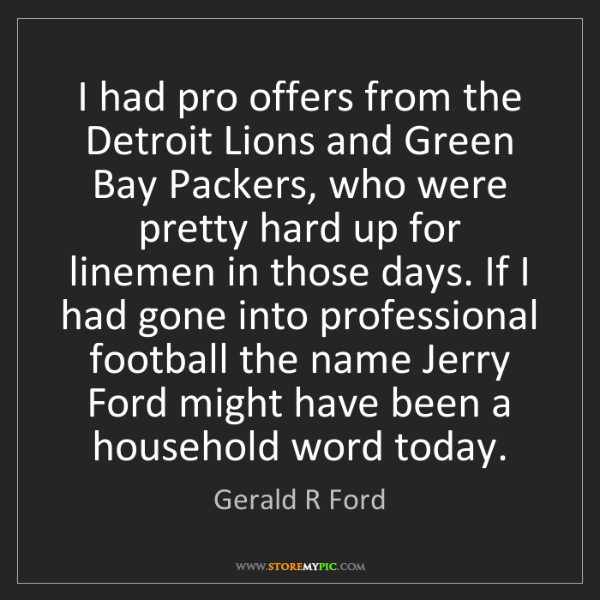 Gerald R Ford: I had pro offers from the Detroit Lions and Green Bay...