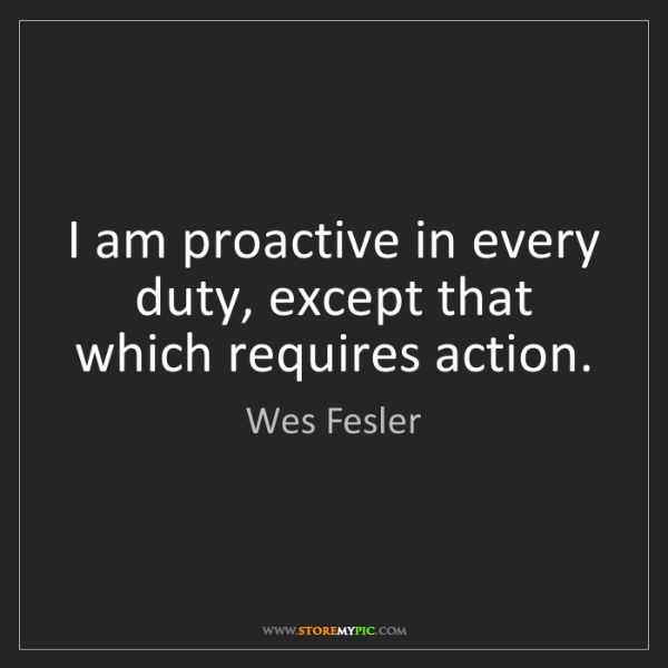 Wes Fesler: I am proactive in every duty, except that which requires...