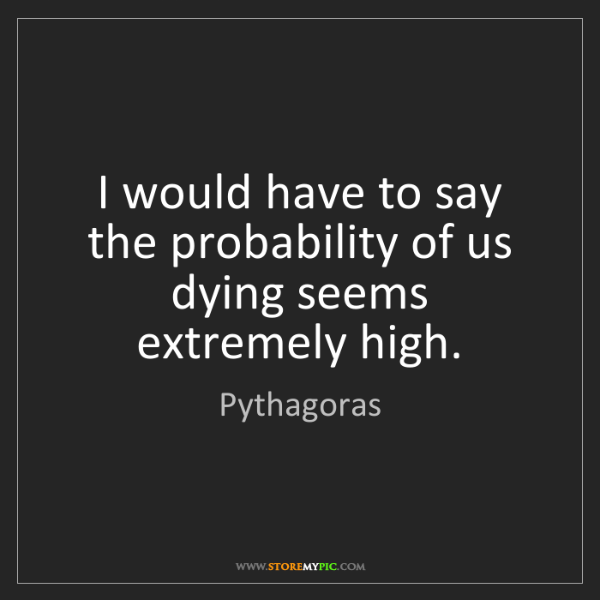 Pythagoras: I would have to say the probability of us dying seems...