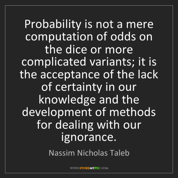 Nassim Nicholas Taleb: Probability is not a mere computation of odds on the...