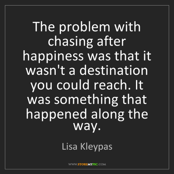 Lisa Kleypas: The problem with chasing after happiness was that it...