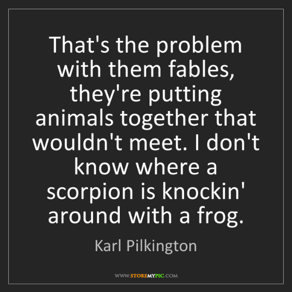 Karl Pilkington: That's the problem with them fables, they're putting...