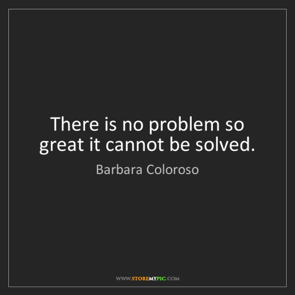 Barbara Coloroso: There is no problem so great it cannot be solved.