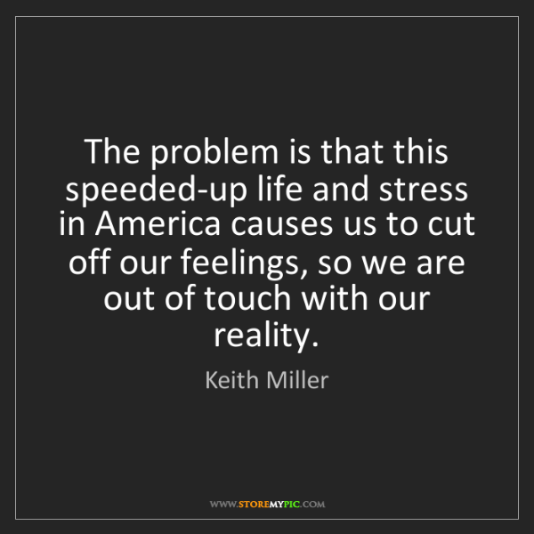 Keith Miller: The problem is that this speeded-up life and stress in...