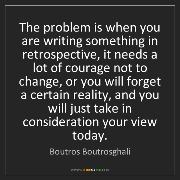 Boutros Boutrosghali: The problem is when you are writing something in retrospective,...