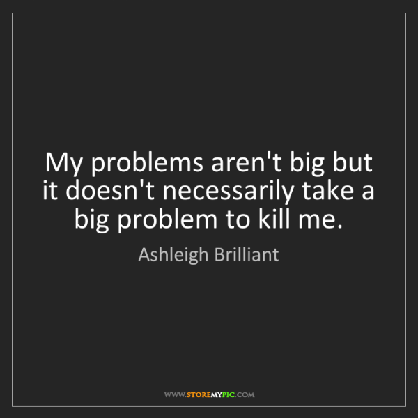 Ashleigh Brilliant: My problems aren't big but it doesn't necessarily take...