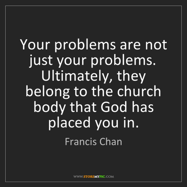 Francis Chan: Your problems are not just your problems. Ultimately,...