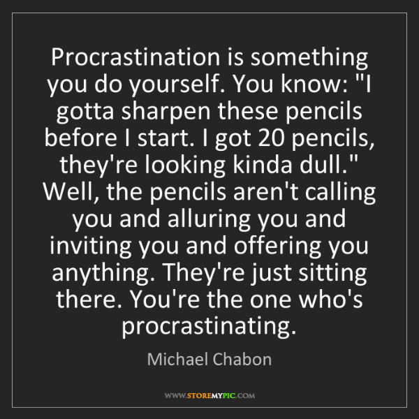 Michael Chabon: Procrastination is something you do yourself. You know:...
