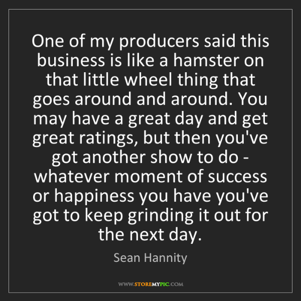 Sean Hannity: One of my producers said this business is like a hamster...