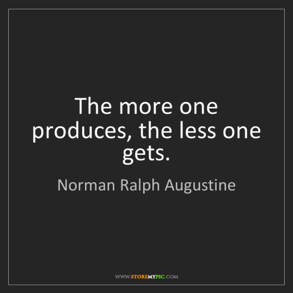 Norman Ralph Augustine: The more one produces, the less one gets.