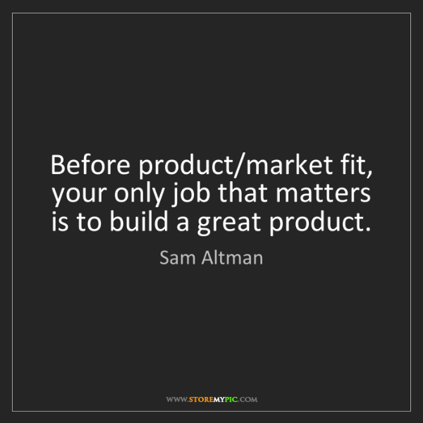 Sam Altman: Before product/market fit, your only job that matters...