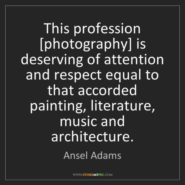 Ansel Adams: This profession [photography] is deserving of attention...