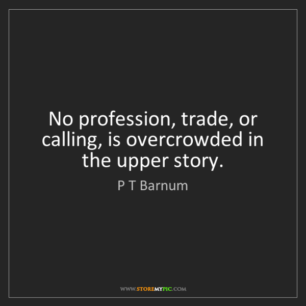 P T Barnum: No profession, trade, or calling, is overcrowded in the...