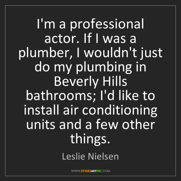 Leslie Nielsen: I'm a professional actor. If I was a plumber, I wouldn't...