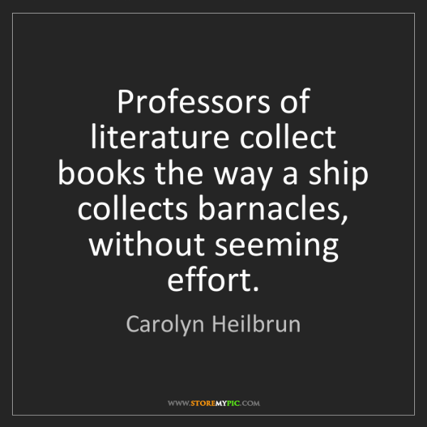 Carolyn Heilbrun: Professors of literature collect books the way a ship...