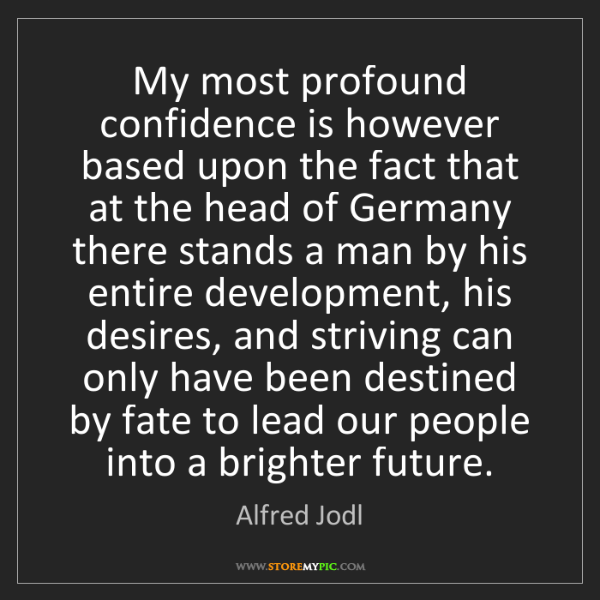 Alfred Jodl: My most profound confidence is however based upon the...