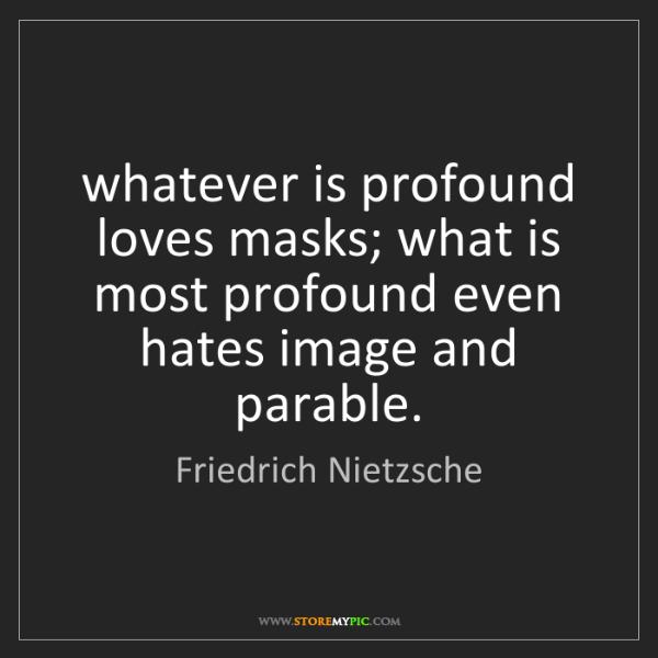 Friedrich Nietzsche: whatever is profound loves masks; what is most profound...