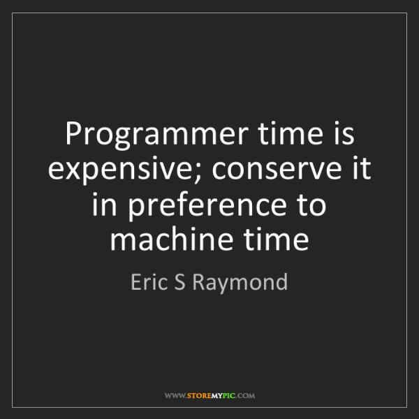 Eric S Raymond: Programmer time is expensive; conserve it in preference...