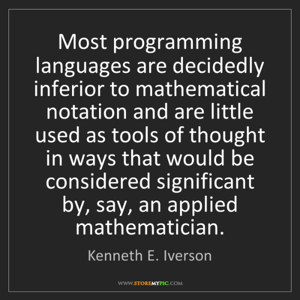 Kenneth E. Iverson: Most programming languages are decidedly inferior to...