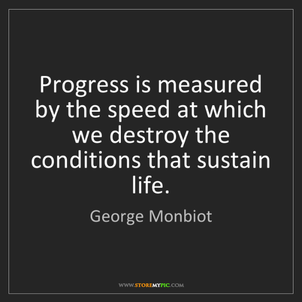 George Monbiot: Progress is measured by the speed at which we destroy...