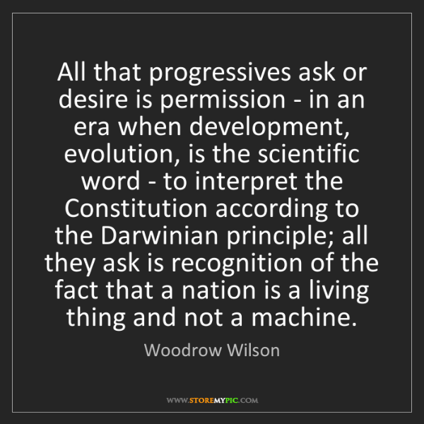 Woodrow Wilson: All that progressives ask or desire is permission - in...