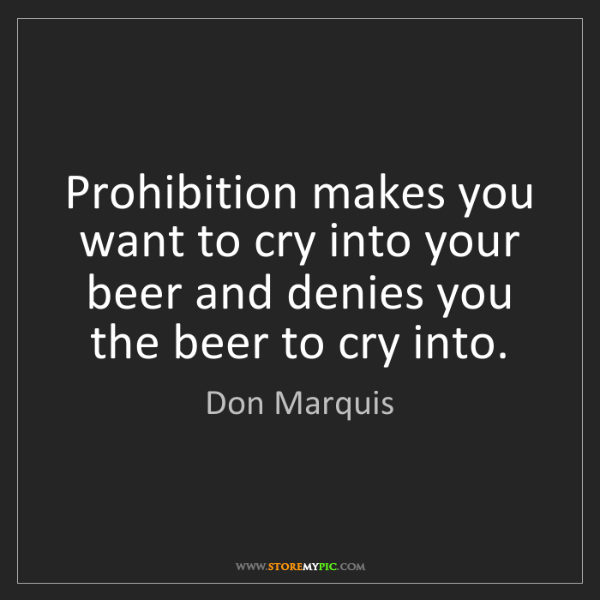 Don Marquis: Prohibition makes you want to cry into your beer and...
