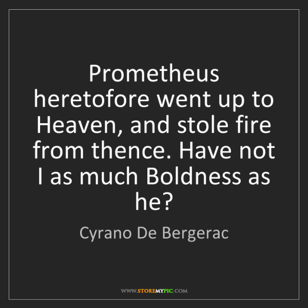 Cyrano De Bergerac: Prometheus heretofore went up to Heaven, and stole fire...