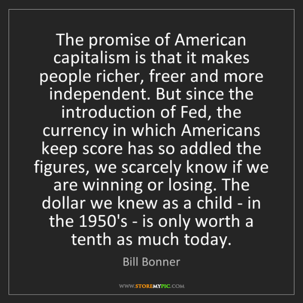 Bill Bonner: The promise of American capitalism is that it makes people...