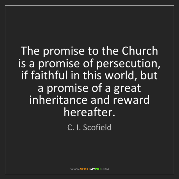 C. I. Scofield: The promise to the Church is a promise of persecution,...