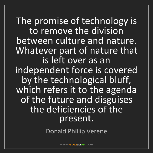 Donald Phillip Verene: The promise of technology is to remove the division between...