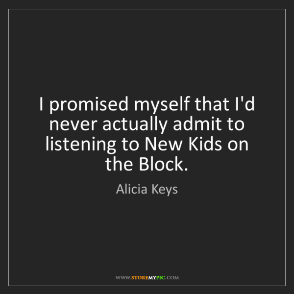 Alicia Keys: I promised myself that I'd never actually admit to listening...