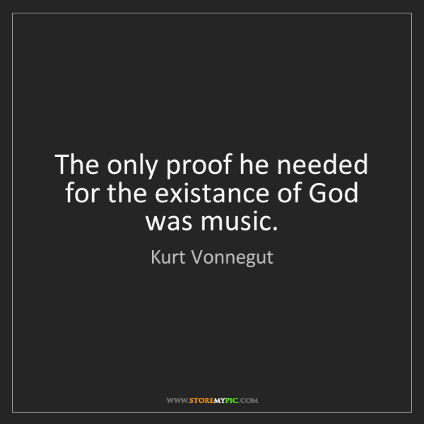 Kurt Vonnegut: The only proof he needed for the existance of God was...