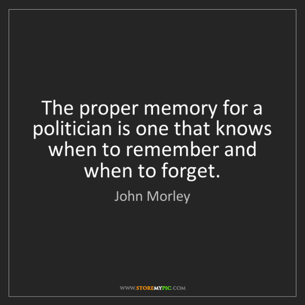 John Morley: The proper memory for a politician is one that knows...
