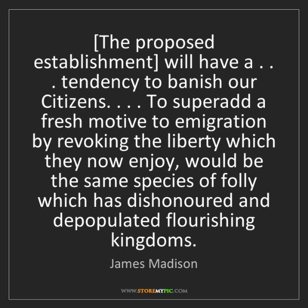 James Madison: [The proposed establishment] will have a . . . tendency...