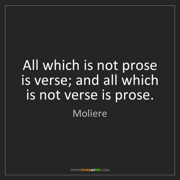 Moliere: All which is not prose is verse; and all which is not...