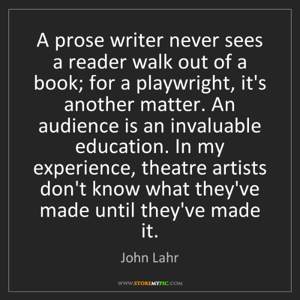John Lahr: A prose writer never sees a reader walk out of a book;...