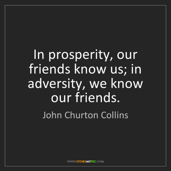 John Churton Collins: In prosperity, our friends know us; in adversity, we...