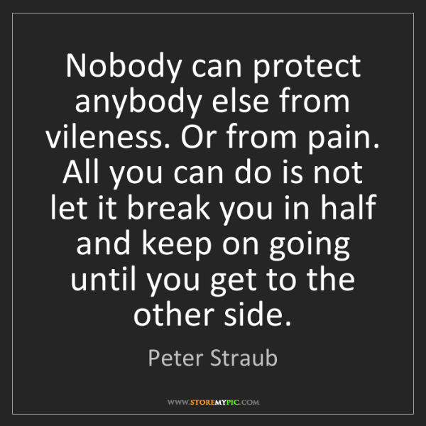Peter Straub: Nobody can protect anybody else from vileness. Or from...