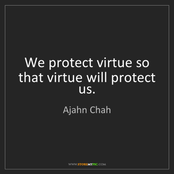 Ajahn Chah: We protect virtue so that virtue will protect us.