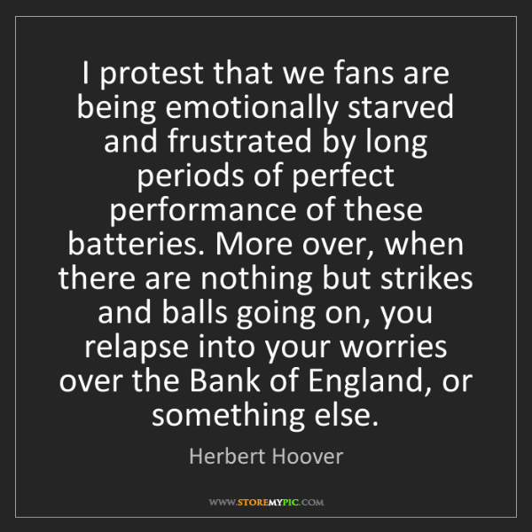 Herbert Hoover: I protest that we fans are being emotionally starved...