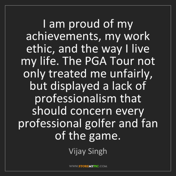 Vijay Singh: I am proud of my achievements, my work ethic, and the...