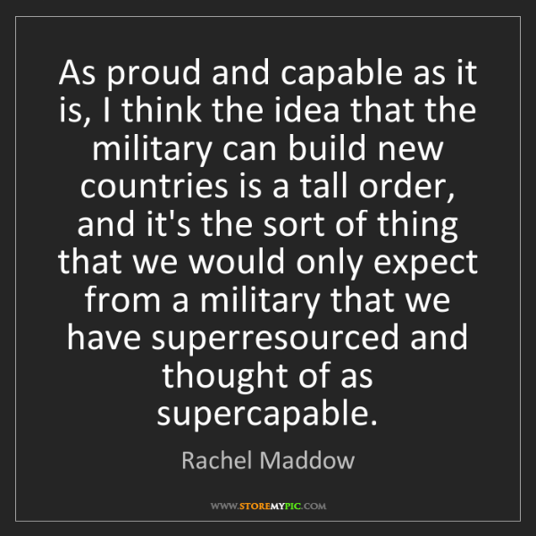 Rachel Maddow: As proud and capable as it is, I think the idea that...