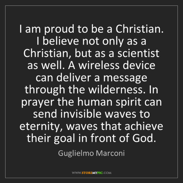 Guglielmo Marconi: I am proud to be a Christian. I believe not only as a...