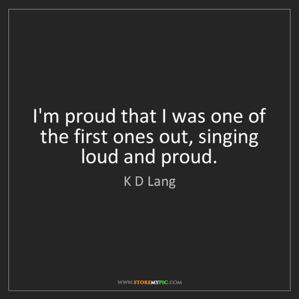 K D Lang: I'm proud that I was one of the first ones out, singing...