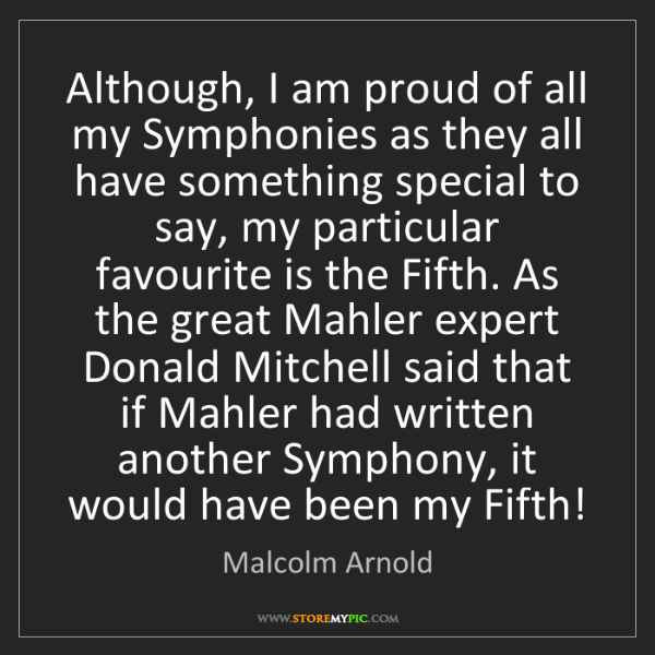 Malcolm Arnold: Although, I am proud of all my Symphonies as they all...