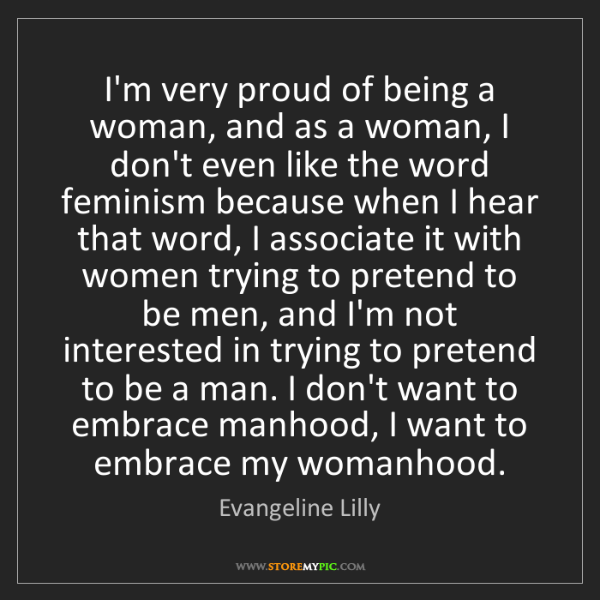 Evangeline Lilly: I'm very proud of being a woman, and as a woman, I don't...