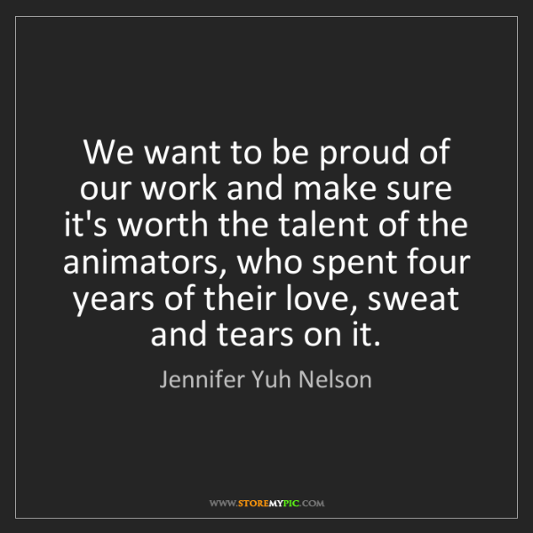 Jennifer Yuh Nelson: We want to be proud of our work and make sure it's worth...