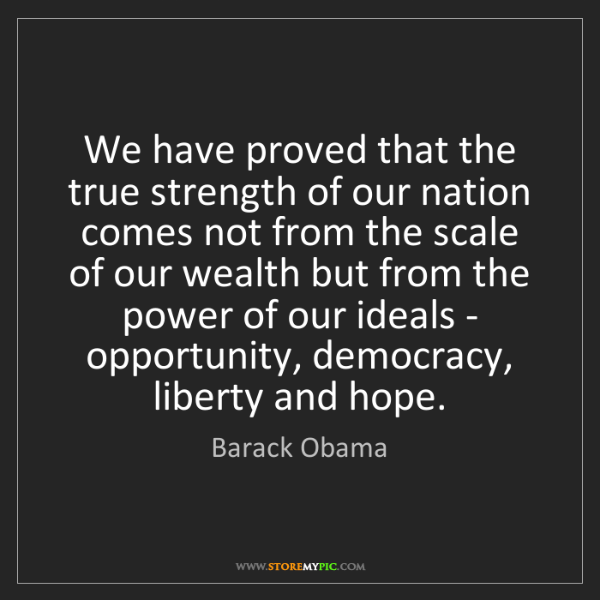 Barack Obama: We have proved that the true strength of our nation comes...