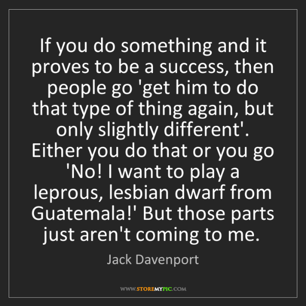 Jack Davenport: If you do something and it proves to be a success, then...